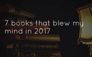 7 Books that blew my mind in 2017
